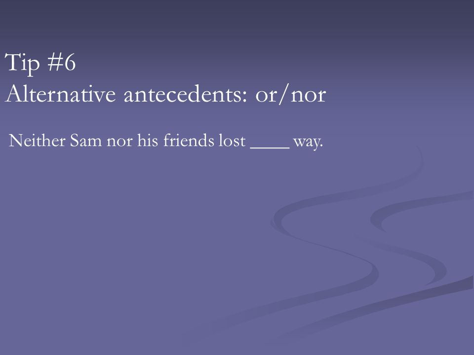 Tip #6 Alternative antecedents: or/nor Neither Sam nor his friends lost ____ way.