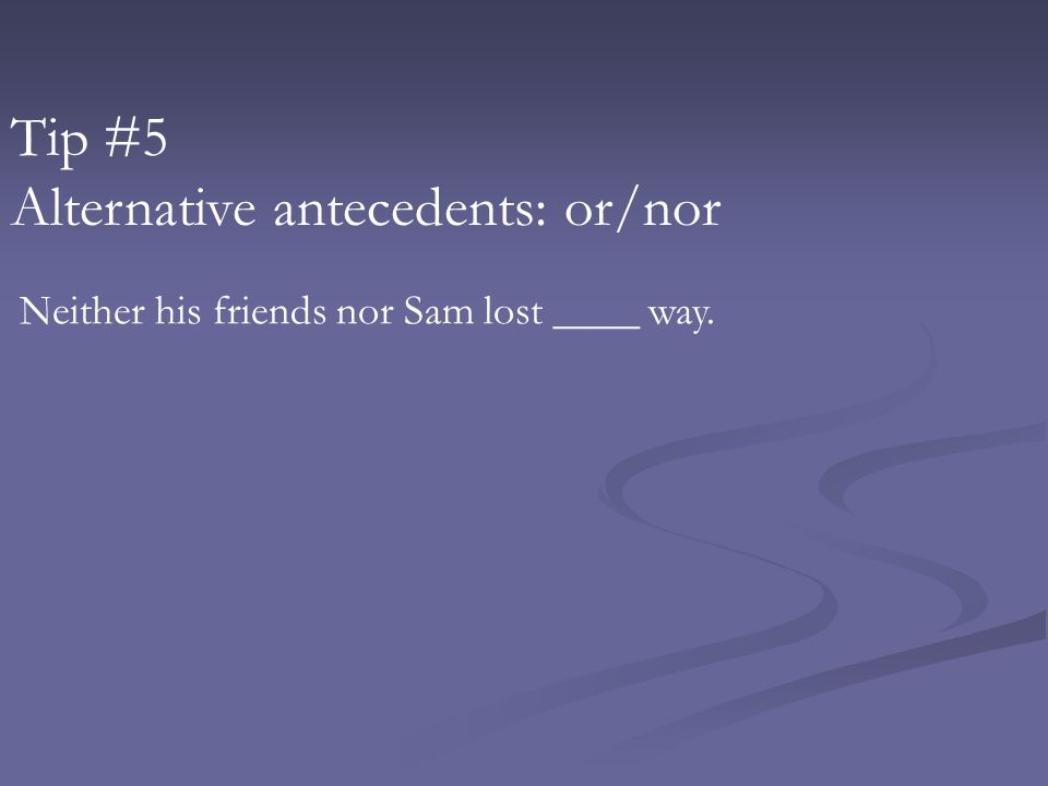Tip #5 Alternative antecedents: or/nor Neither his friends nor Sam lost ____ way.