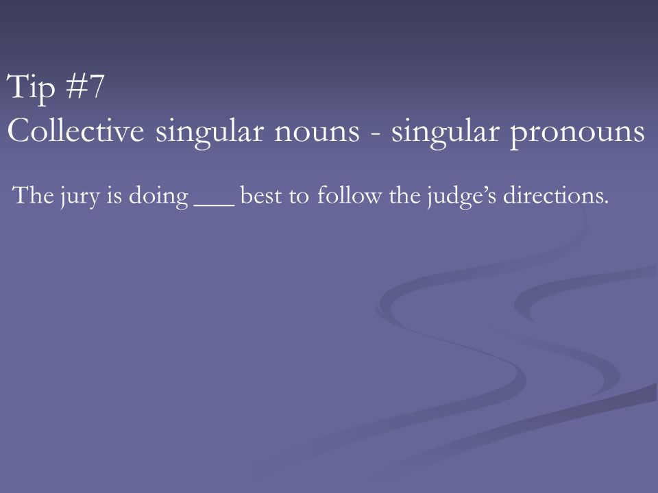 Tip #7 Collective singular nouns - singular pronouns The jury is doing ___ best to follow the judge's directions.