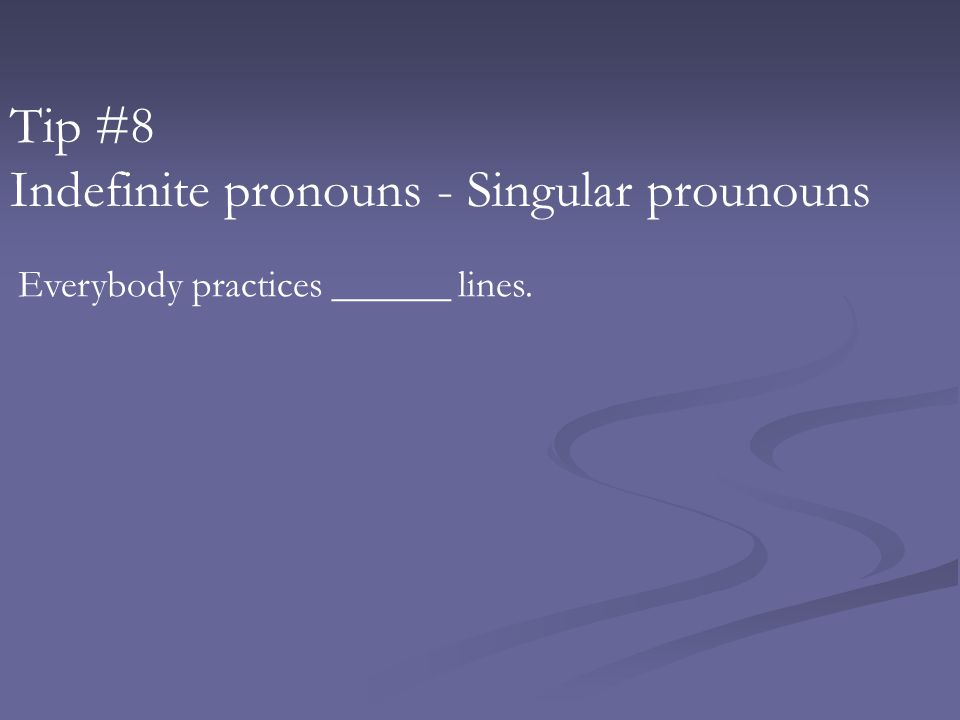Tip #8 Indefinite pronouns - Singular prounouns Everybody practices ______ lines.