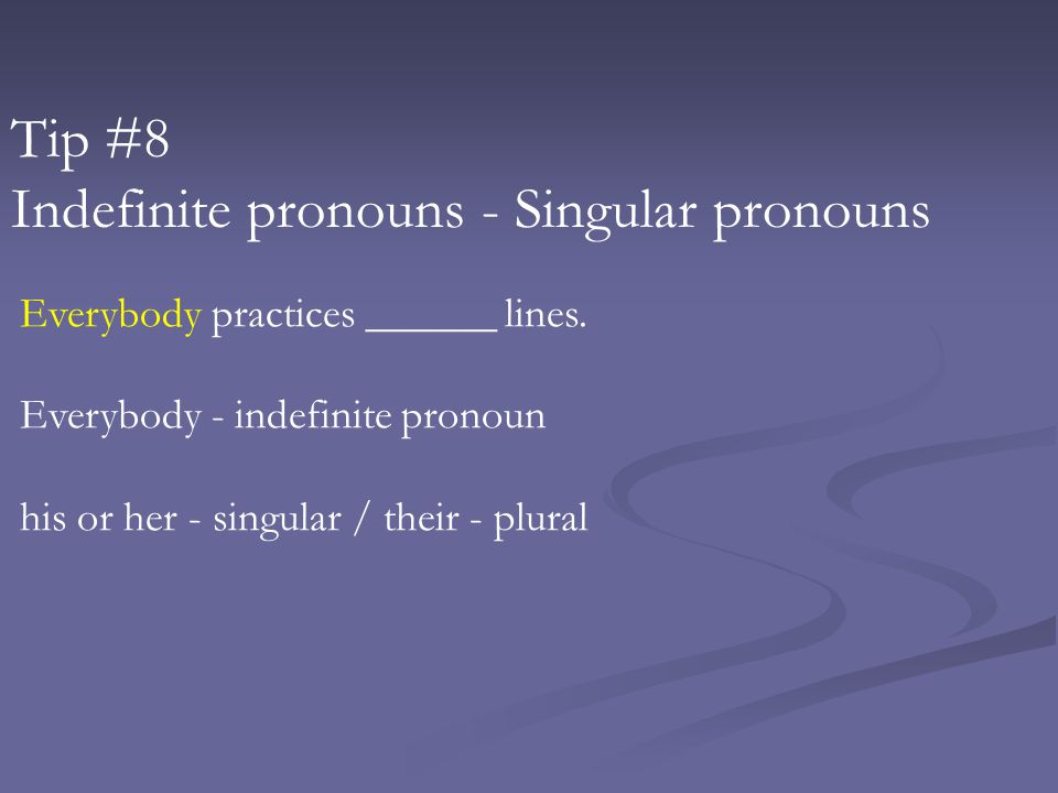Tip #8 Indefinite pronouns - Singular pronouns Everybody practices ______ lines.