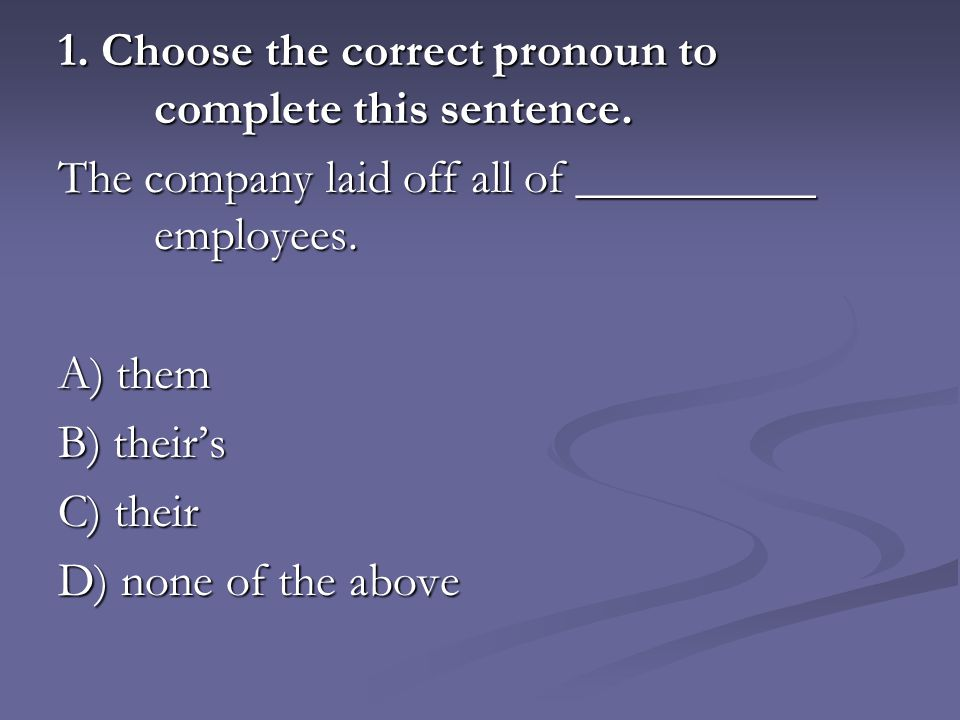 1. Choose the correct pronoun to complete this sentence.