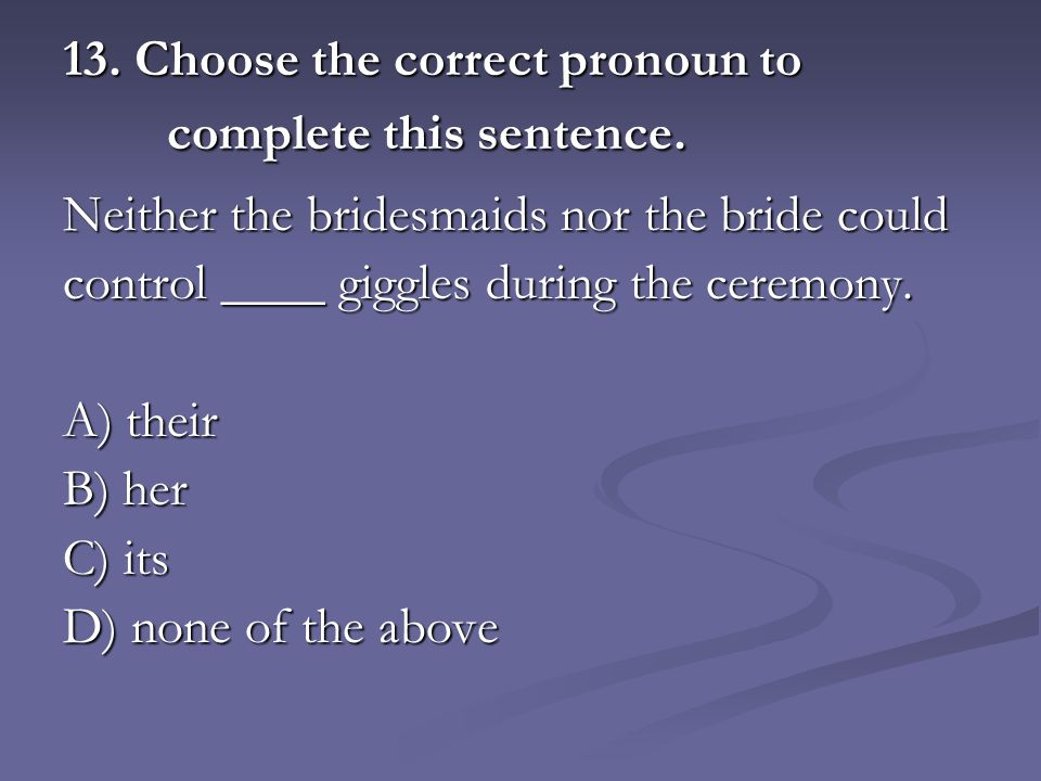 13. Choose the correct pronoun to complete this sentence.