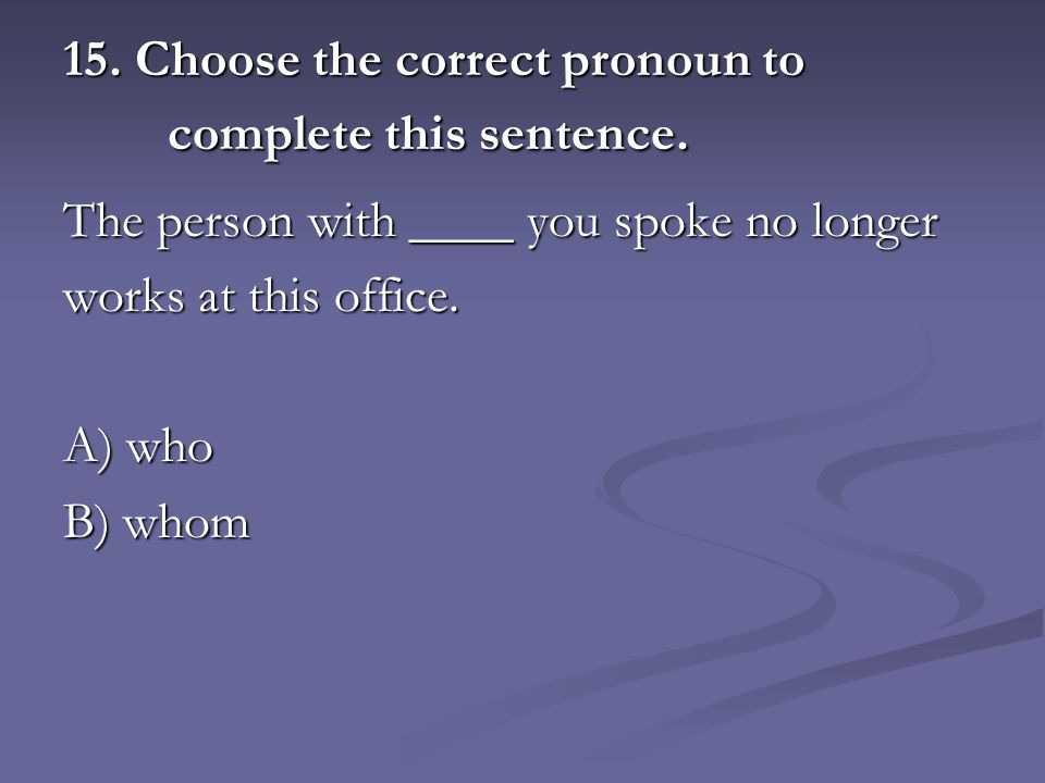 15. Choose the correct pronoun to complete this sentence.
