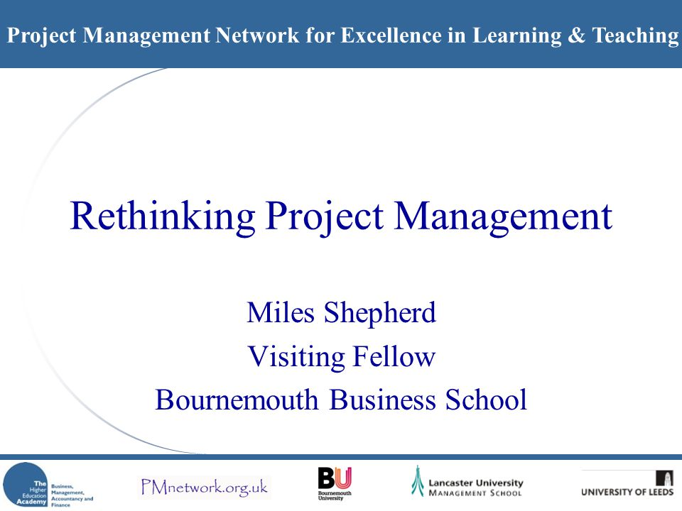 Project Management Network for Excellence in Learning & Teaching Rethinking Project Management Miles Shepherd Visiting Fellow Bournemouth Business School