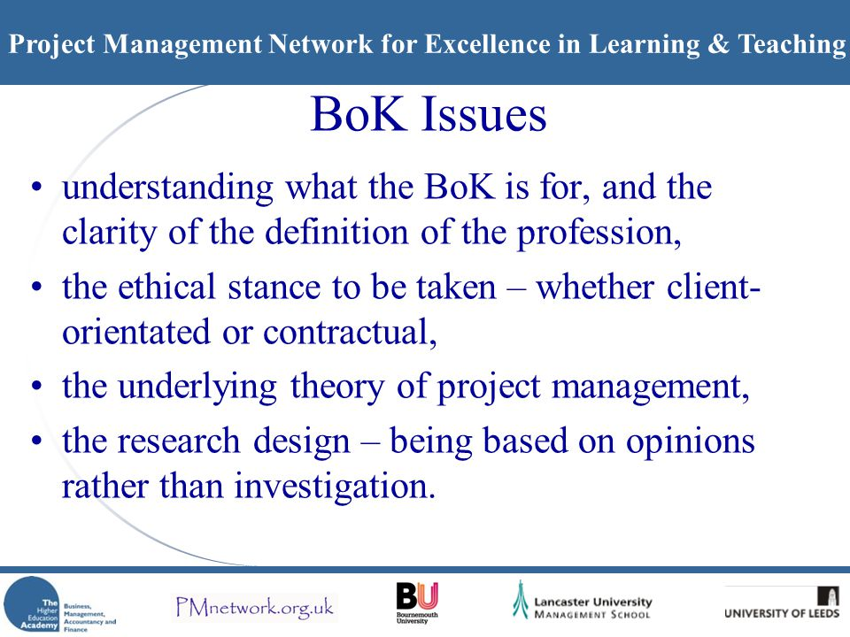 Project Management Network for Excellence in Learning & Teaching BoK Issues understanding what the BoK is for, and the clarity of the definition of the profession, the ethical stance to be taken – whether client- orientated or contractual, the underlying theory of project management, the research design – being based on opinions rather than investigation.