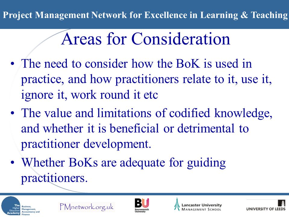 Project Management Network for Excellence in Learning & Teaching Areas for Consideration The need to consider how the BoK is used in practice, and how practitioners relate to it, use it, ignore it, work round it etc The value and limitations of codified knowledge, and whether it is beneficial or detrimental to practitioner development.