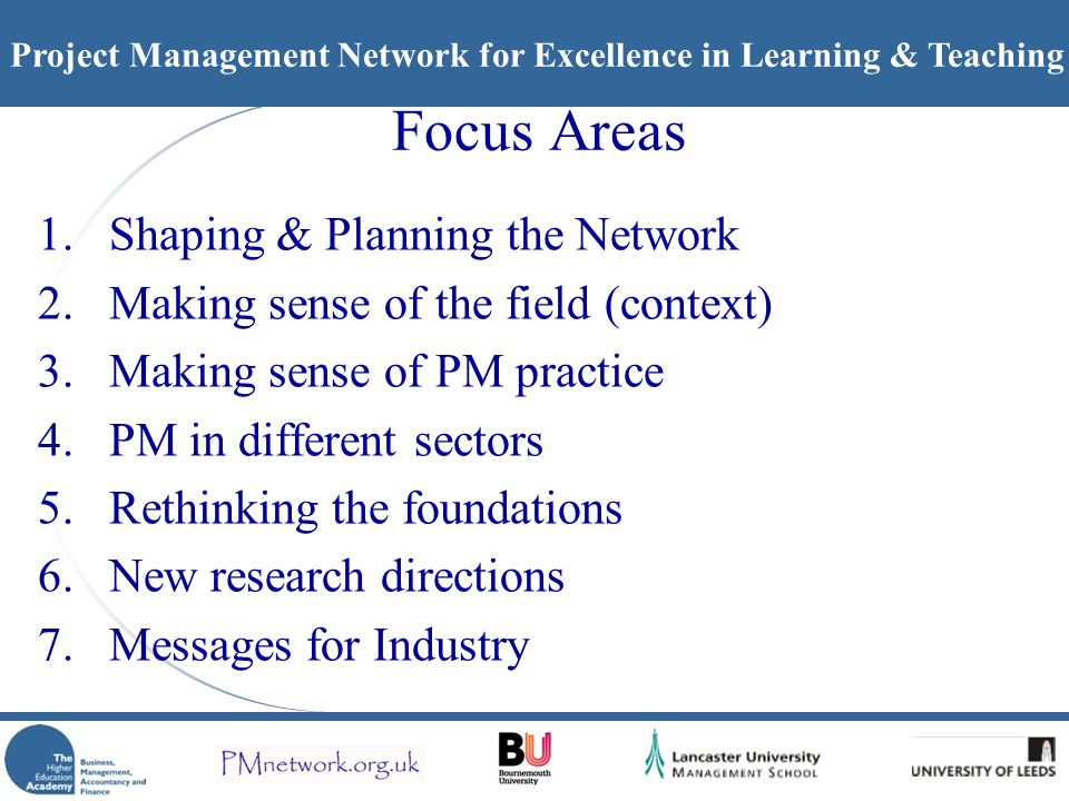 Project Management Network for Excellence in Learning & Teaching Focus Areas 1.Shaping & Planning the Network 2.Making sense of the field (context) 3.Making sense of PM practice 4.PM in different sectors 5.Rethinking the foundations 6.New research directions 7.Messages for Industry