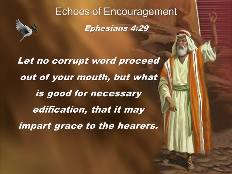 Echoes of Encouragement Let no corrupt word proceed out of your mouth, but what is good for necessary edification, that it may impart grace to the hearers.