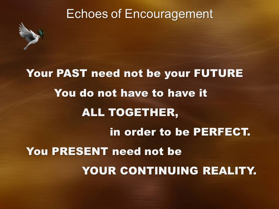 Your PAST need not be your FUTURE You do not have to have it ALL TOGETHER, in order to be PERFECT.