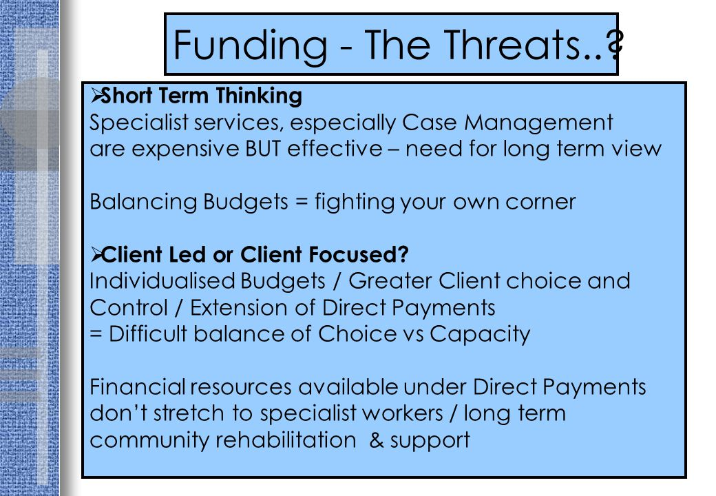 Funding - The Threats..?  Short Term Thinking Specialist services, especially Case Management are expensive BUT effective – need for long term view B