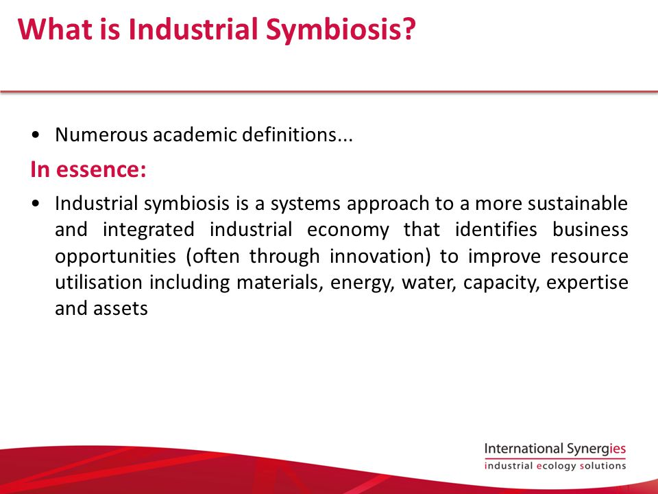 Elements of Industrial Symbiosis Network of diverse organisations Fostering eco-innovation and long-term culture change Addresses the market failure of information Yielding profitable transactions in: −Novel sourcing of inputs −Value added destinations for non-product outputs −Improved business and technical processes Lombardi & Laybourn, 2012, Journal of Industrial Ecology 16(1):28-37