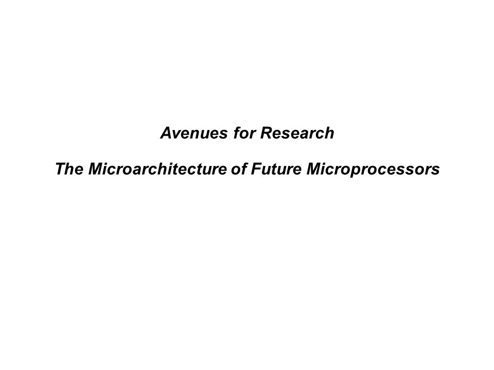 Avenues for Research The Microarchitecture of Future Microprocessors