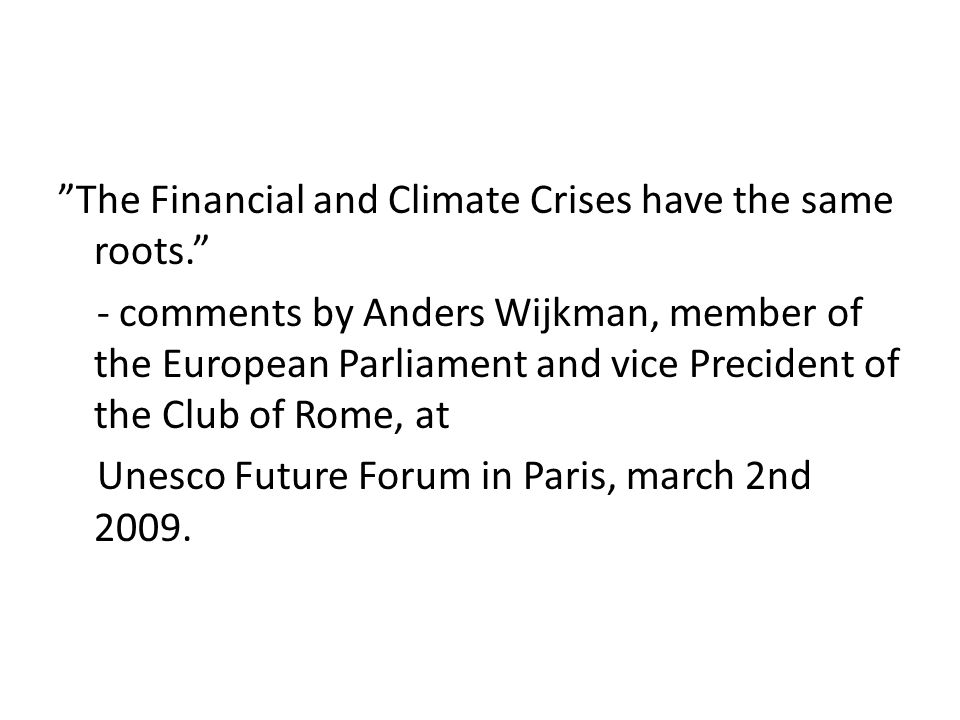 The Financial and Climate Crises have the same roots. - comments by Anders Wijkman, member of the European Parliament and vice Precident of the Club of Rome, at Unesco Future Forum in Paris, march 2nd 2009.
