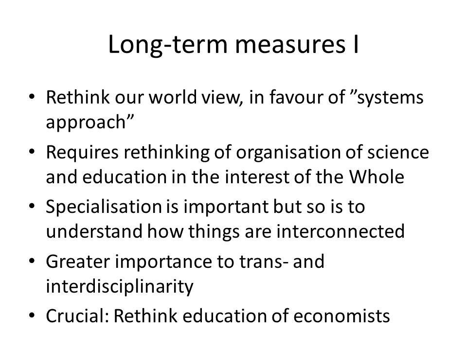 Long-term measures I Rethink our world view, in favour of systems approach Requires rethinking of organisation of science and education in the interest of the Whole Specialisation is important but so is to understand how things are interconnected Greater importance to trans- and interdisciplinarity Crucial: Rethink education of economists