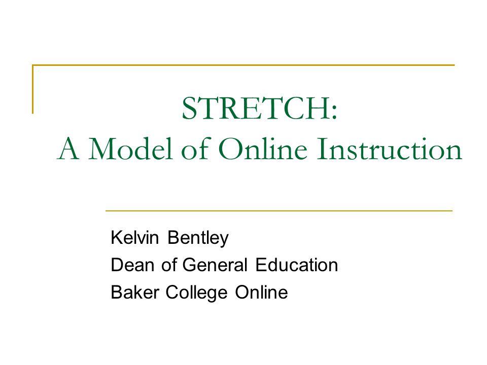 STRETCH: A Model of Online Instruction Kelvin Bentley Dean of General Education Baker College Online