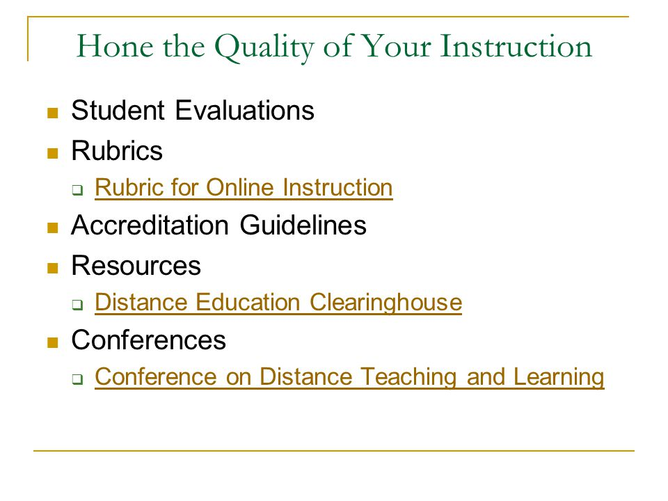 Hone the Quality of Your Instruction Student Evaluations Rubrics  Rubric for Online Instruction Rubric for Online Instruction Accreditation Guidelines Resources  Distance Education Clearinghouse Distance Education Clearinghouse Conferences  Conference on Distance Teaching and Learning Conference on Distance Teaching and Learning
