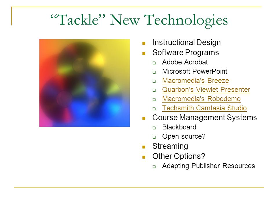 Tackle New Technologies Instructional Design Software Programs  Adobe Acrobat  Microsoft PowerPoint  Macromedia's Breeze Macromedia's Breeze  Quarbon's Viewlet Presenter Quarbon's Viewlet Presenter  Macromedia's Robodemo Macromedia's Robodemo  Techsmith Camtasia Studio Techsmith Camtasia Studio Course Management Systems  Blackboard  Open-source.