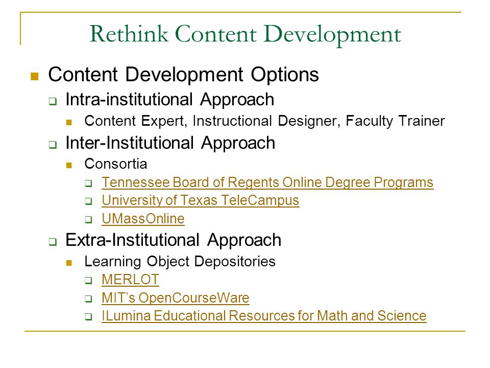 Rethink Content Development Content Development Options  Intra-institutional Approach Content Expert, Instructional Designer, Faculty Trainer  Inter-Institutional Approach Consortia  Tennessee Board of Regents Online Degree Programs Tennessee Board of Regents Online Degree Programs  University of Texas TeleCampus University of Texas TeleCampus  UMassOnline UMassOnline  Extra-Institutional Approach Learning Object Depositories  MERLOT MERLOT  MIT's OpenCourseWare MIT's OpenCourseWare  ILumina Educational Resources for Math and Science ILumina Educational Resources for Math and Science