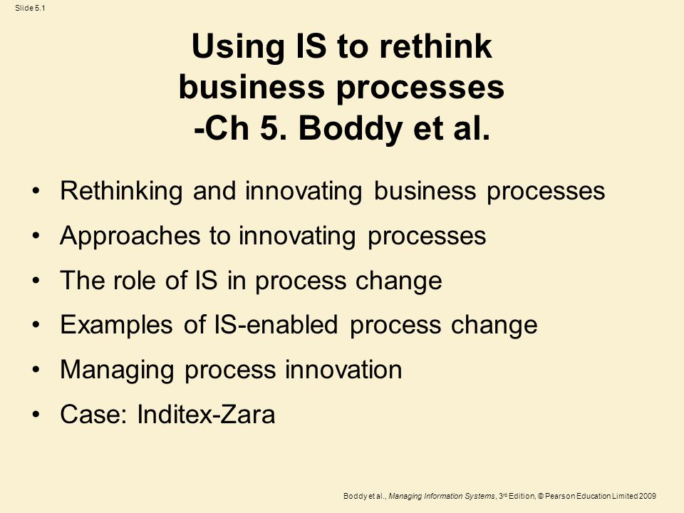 Slide 5.1 Boddy et al., Managing Information Systems, 3 rd Edition, © Pearson Education Limited 2009 Using IS to rethink business processes -Ch 5.