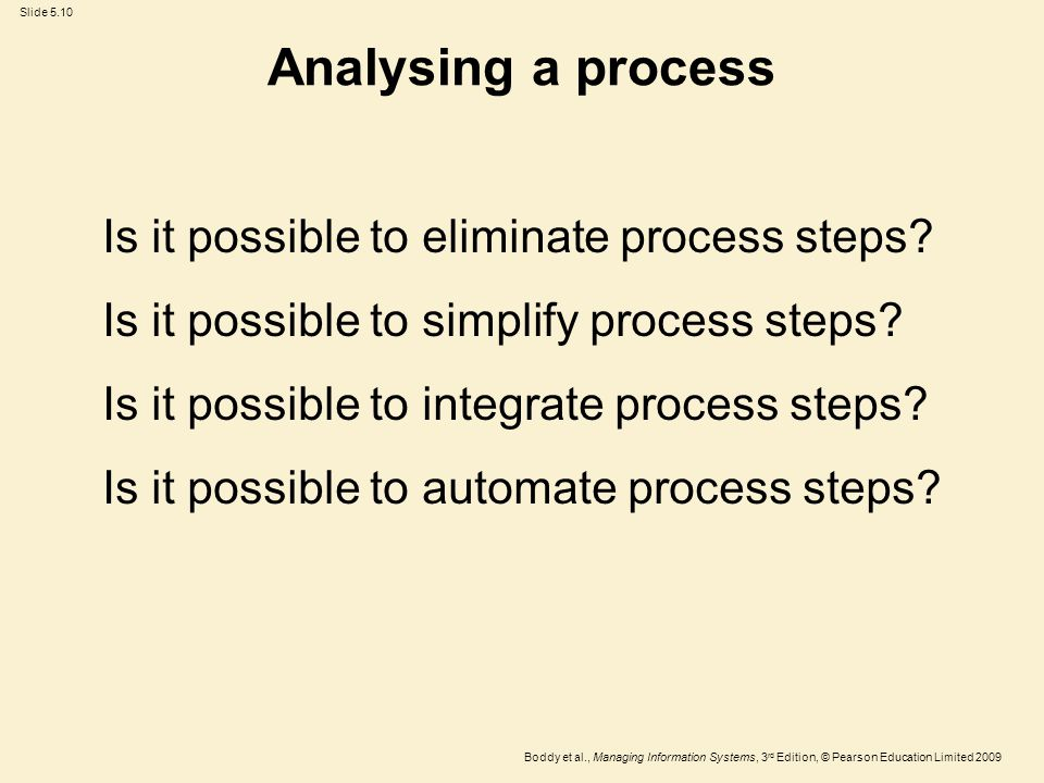 Slide 5.10 Boddy et al., Managing Information Systems, 3 rd Edition, © Pearson Education Limited 2009 Analysing a process Is it possible to eliminate process steps.