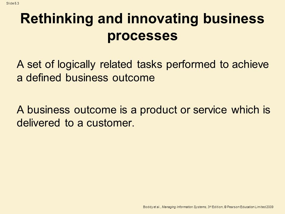 Slide 5.3 Boddy et al., Managing Information Systems, 3 rd Edition, © Pearson Education Limited 2009 Rethinking and innovating business processes A se