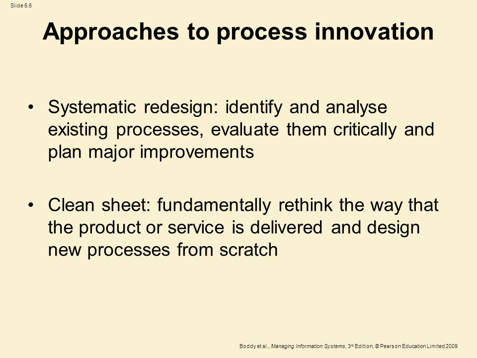 Slide 5.6 Boddy et al., Managing Information Systems, 3 rd Edition, © Pearson Education Limited 2009 Approaches to process innovation Systematic redesign: identify and analyse existing processes, evaluate them critically and plan major improvements Clean sheet: fundamentally rethink the way that the product or service is delivered and design new processes from scratch