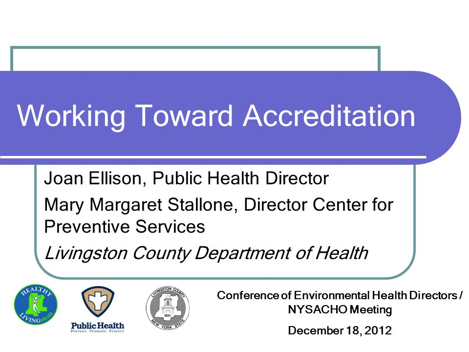 Working Toward Accreditation Joan Ellison, Public Health Director Mary Margaret Stallone, Director Center for Preventive Services Livingston County Department of Health Conference of Environmental Health Directors / NYSACHO Meeting December 18, 2012