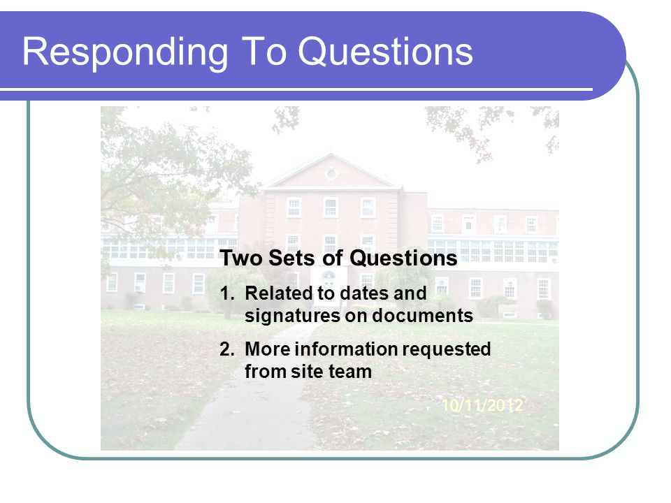 Responding To Questions Two Sets of Questions 1.Related to dates and signatures on documents 2.More information requested from site team