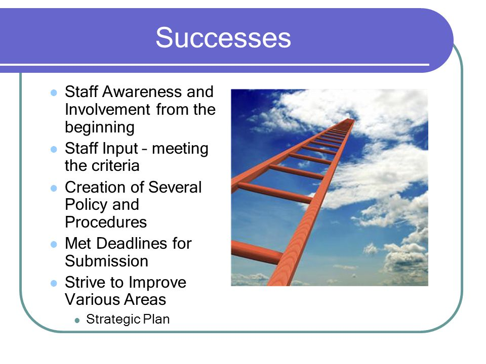 Successes Staff Awareness and Involvement from the beginning Staff Input – meeting the criteria Creation of Several Policy and Procedures Met Deadlines for Submission Strive to Improve Various Areas Strategic Plan