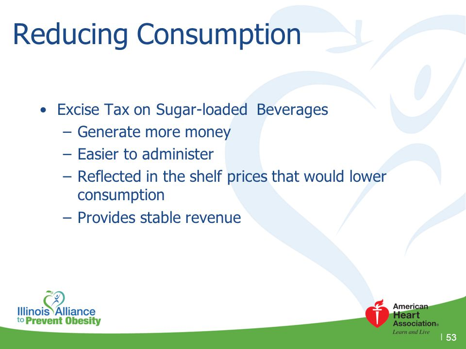 Reducing Consumption Excise Tax on Sugar-loaded Beverages –Generate more money –Easier to administer –Reflected in the shelf prices that would lower c