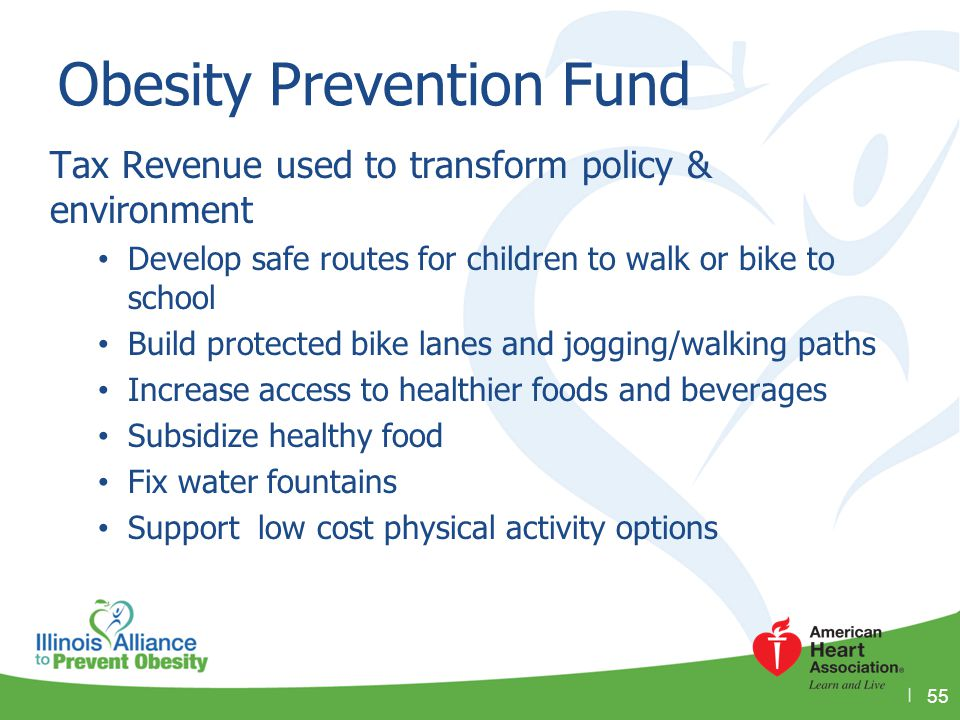 Obesity Prevention Fund Tax Revenue used to transform policy & environment Develop safe routes for children to walk or bike to school Build protected