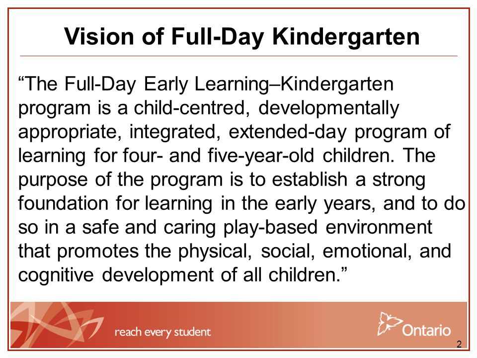 3 Vision of Full-Day Kindergarten The goals of the Full-Day Early Learning– Kindergarten program are as follows: to establish a strong foundation for the early years by providing young children with an integrated day of learning to provide a play-based learning environment to help children make a smoother transition to Grade 1 to improve children's prospects for success in school and in their lives beyond school
