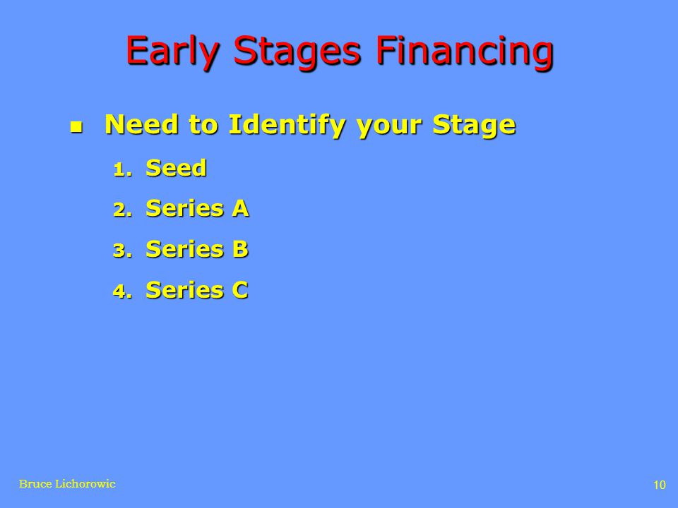 Bruce Lichorowic 10 Early Stages Financing n Need to Identify your Stage 1.