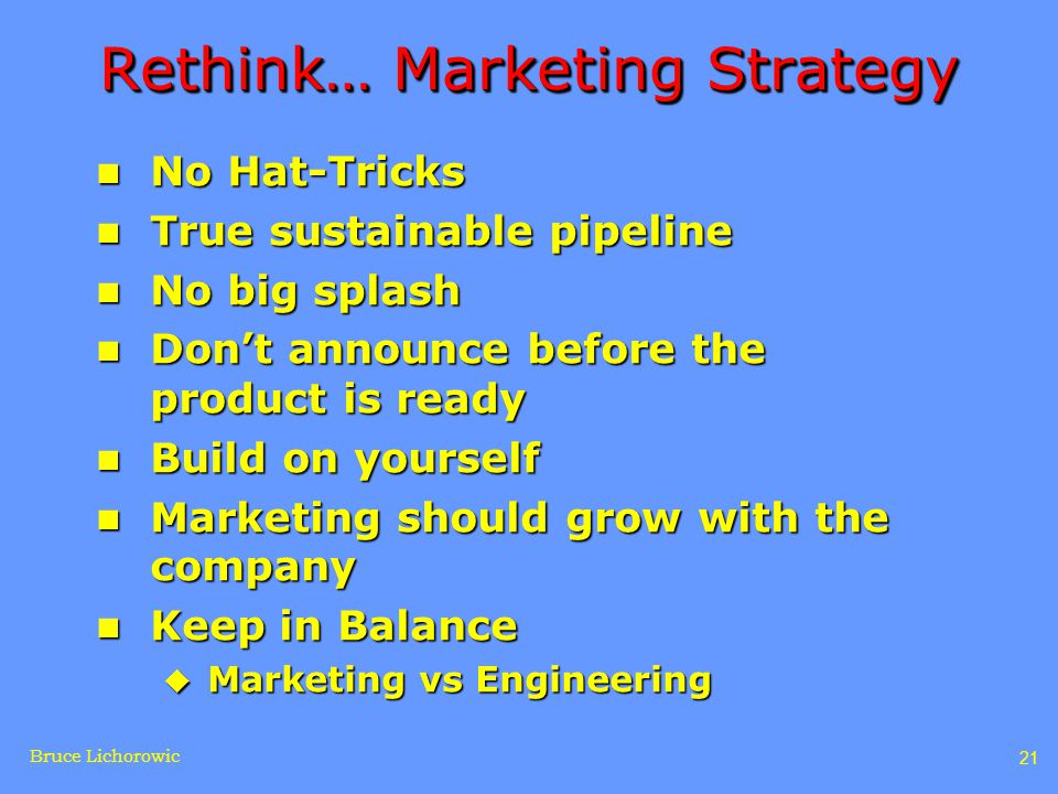 Bruce Lichorowic 21 Rethink… Marketing Strategy n No Hat-Tricks n True sustainable pipeline n No big splash n Don't announce before the product is ready n Build on yourself n Marketing should grow with the company n Keep in Balance u Marketing vs Engineering