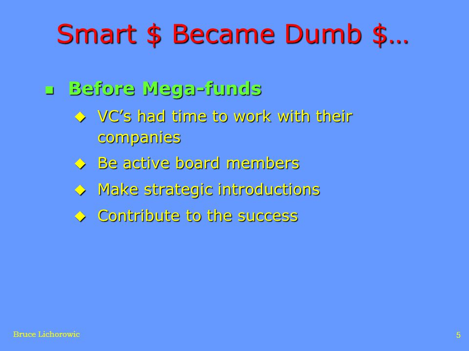 Bruce Lichorowic 5 Smart $ Became Dumb $… n Before Mega-funds u VC's had time to work with their companies u Be active board members u Make strategic introductions u Contribute to the success