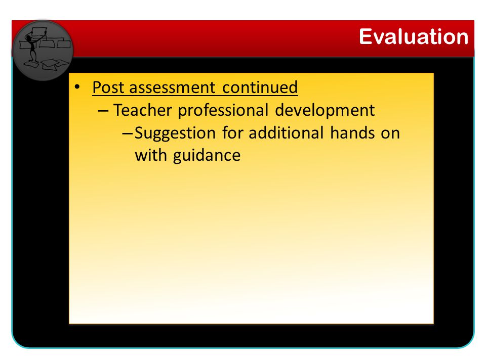 Post assessment continued – Teacher professional development – Suggestion for additional hands on with guidance Evaluation