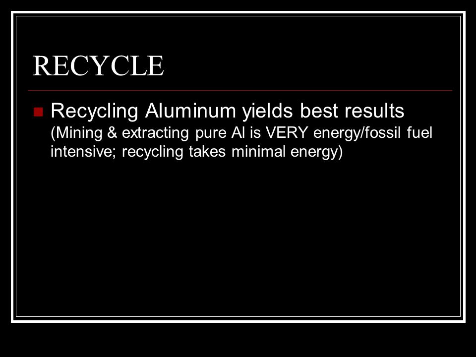 RECYCLE Recycling Aluminum yields best results (Mining & extracting pure Al is VERY energy/fossil fuel intensive; recycling takes minimal energy)