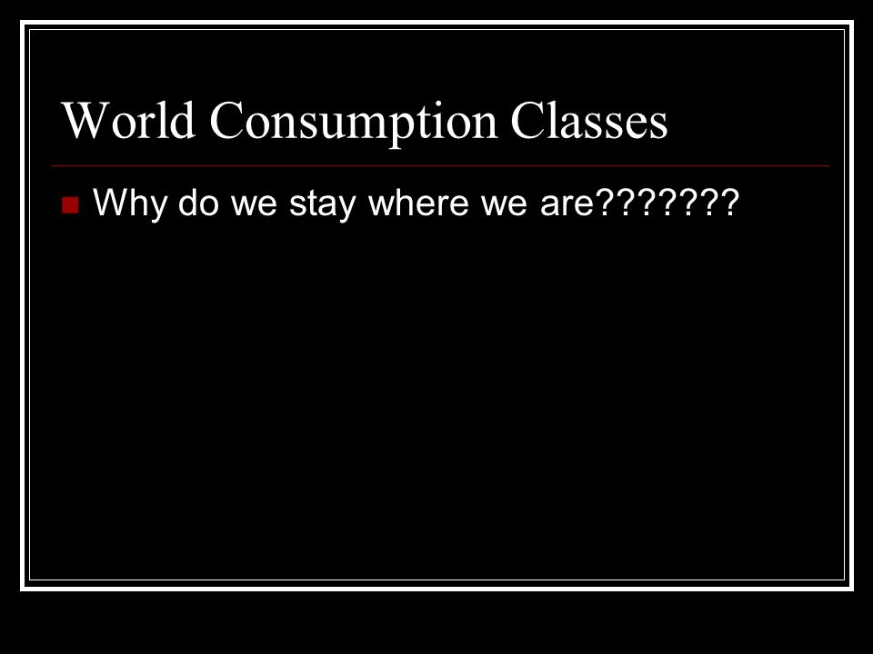 World Consumption Classes Why do we stay where we are