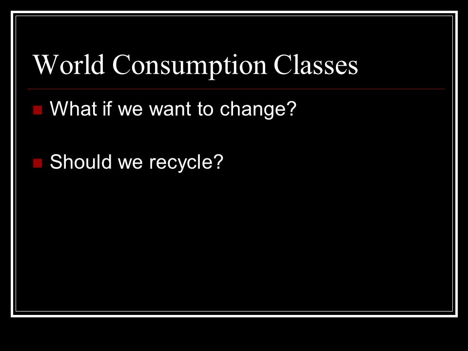 World Consumption Classes What if we want to change Should we recycle