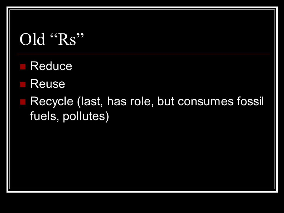 Old Rs Reduce Reuse Recycle (last, has role, but consumes fossil fuels, pollutes)