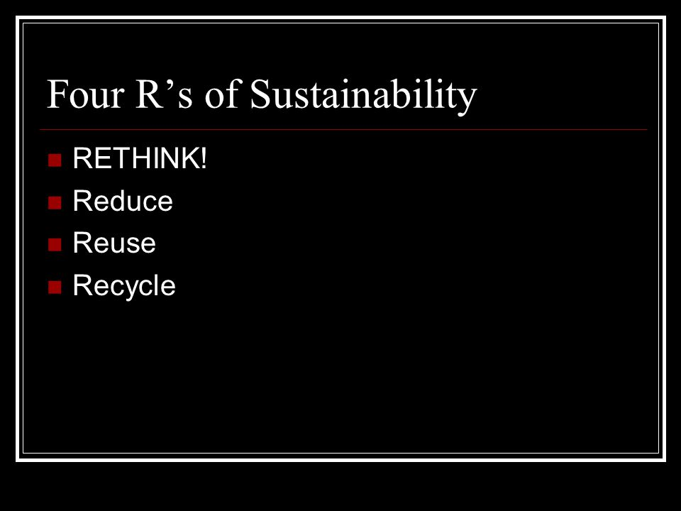 Four R's of Sustainability RETHINK! Reduce Reuse Recycle