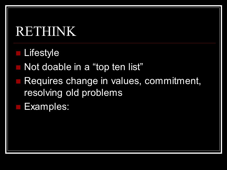RETHINK Lifestyle Not doable in a top ten list Requires change in values, commitment, resolving old problems Examples:
