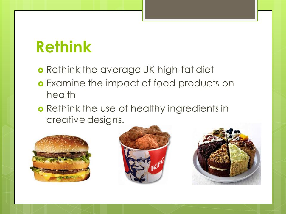 Rethink  Rethink the average UK high-fat diet  Examine the impact of food products on health  Rethink the use of healthy ingredients in creative designs.
