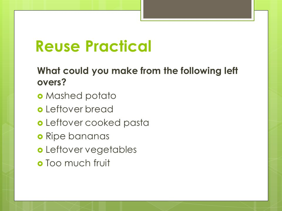 Reuse Practical What could you make from the following left overs.