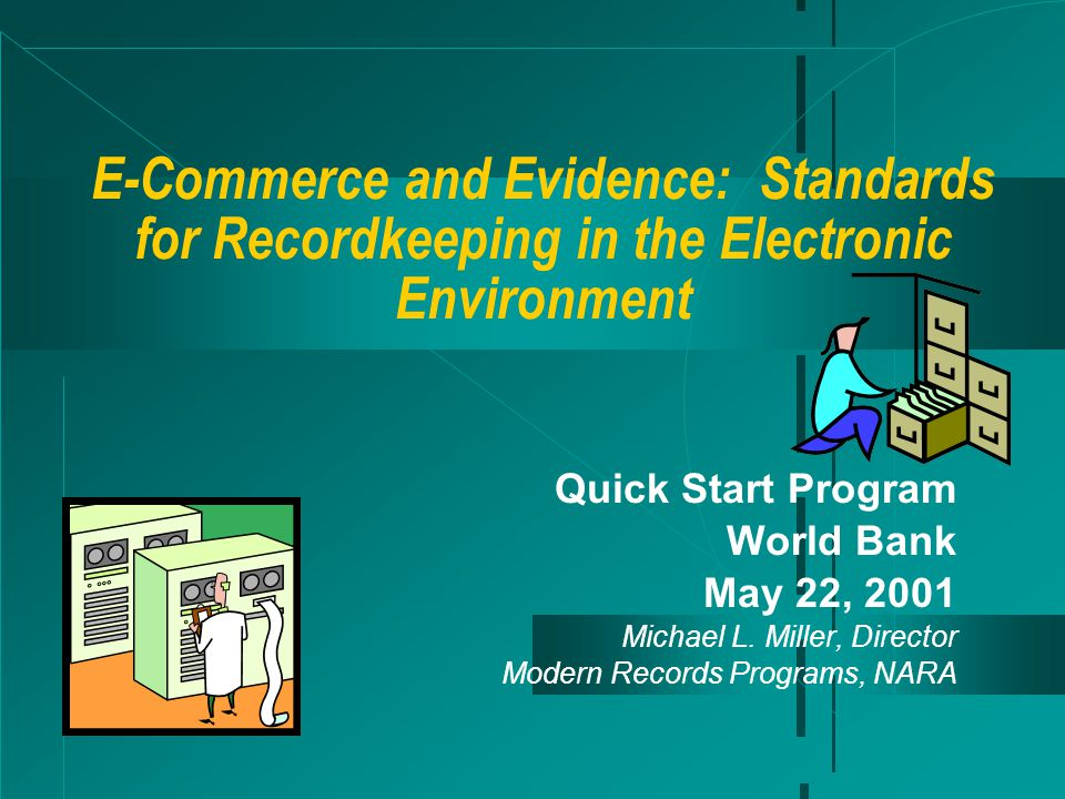 E-Commerce and Evidence: Standards for Recordkeeping in the Electronic Environment Quick Start Program World Bank May 22, 2001 Michael L.