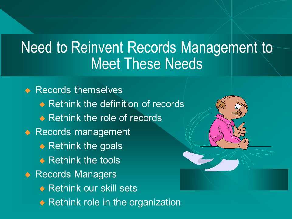 A New Situation  More players in the records/information game  Services being redefined  Role of records evolves in an organization  Records are born digital  Information becoming separated from records  New skill set(s) required of records managers