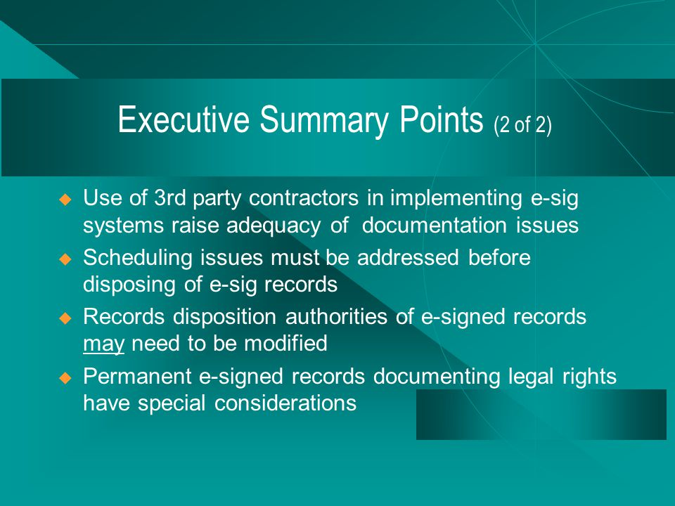 Executive Summary Points (1 of 2)  Organizations must consider RM when implementing E-sig  E-sig systems will produce new records or augment existing records  Various approaches ensure trustworthy e-signed records  Organizations must maintain trustworthiness of e- signed records over time
