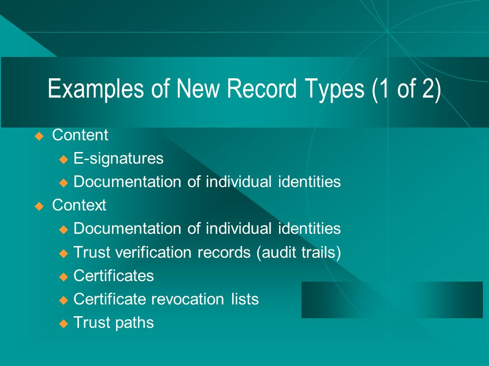  Content u The e-signature is part of the content of the e- signed record  Context u Records used to verify the reliability and authenticity of the e-signed record  Structure u Records used to re-validate the e-signed record Content, Context & Structure of E-signed Records