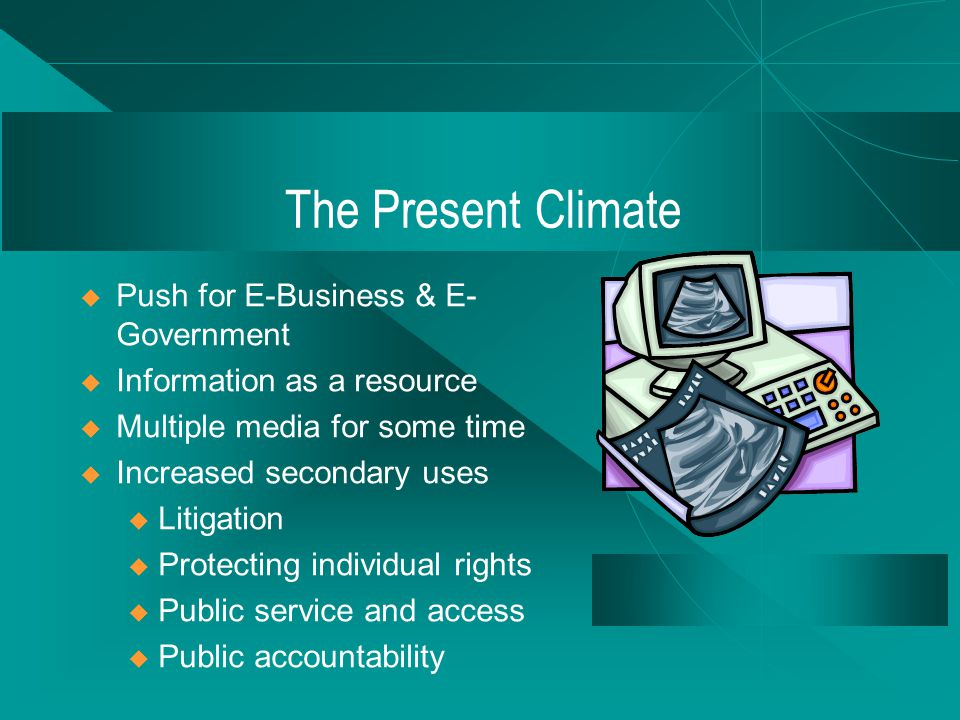 The Present Climate  Push for E-Business & E- Government  Information as a resource  Multiple media for some time  Increased secondary uses u Litigation u Protecting individual rights u Public service and access u Public accountability